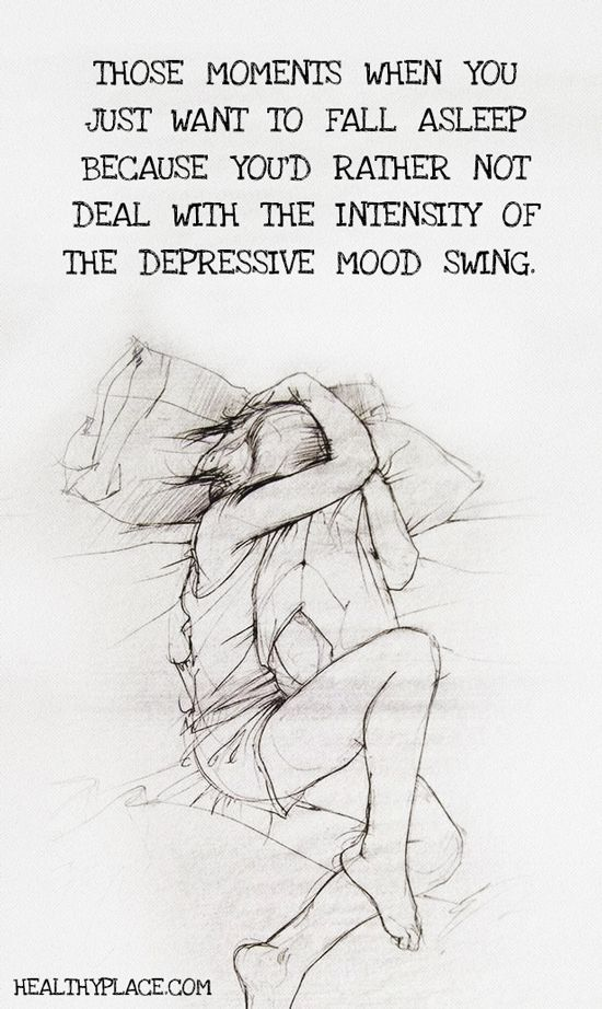 Quote on bipolar: Those moments when you just want to fall asleep because you'd rather not deal with the intensity of the depressive mood swing.  www.HealthyPlace.com