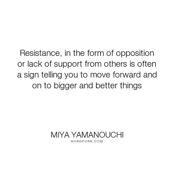 """Miya Yamanouchi - """"Resistance, in the form of opposition or lack of support from others is often a sign..."""". inspirational-quotes, powerful-quotes"""