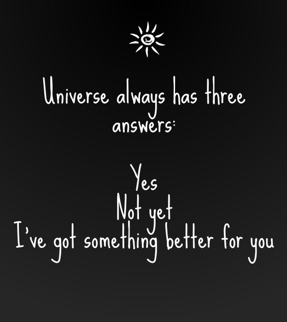 Universe always has three answers: yes not yet i've got something better for you