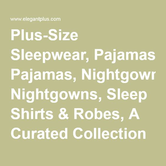 Plus-Size Sleepwear, Pajamas, Nightgowns, Sleep Shirts & Robes, A Curated Collection @ Elegant Plus, Size 12 +