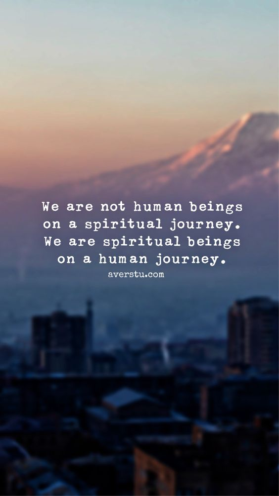 We are not human beings on a spiritual journey. We are spiritual beings on a human journey.