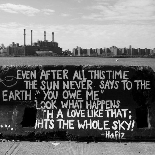 "Even after all this time  The sun never says to the Earth:  ""You owe me.""  Look what happens  With a love like that:  It lights the whole sky.   -Hafiz"