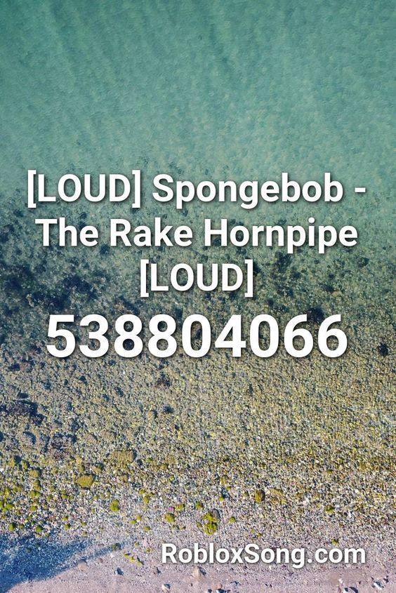 Loud Spongebob The Rake Hornpipe Loud Roblox Id Roblox Music Codes Roblox Fnaf Song Best Song Ever