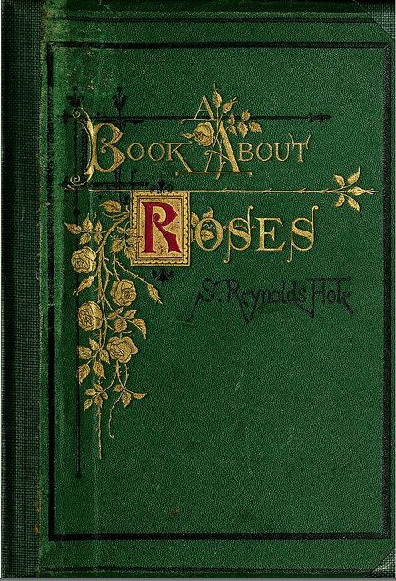 A Book About Roses Sam Reynolds Hole 1870...beautiful book except my cover was different..this one is gorgeous. I love Vintage!