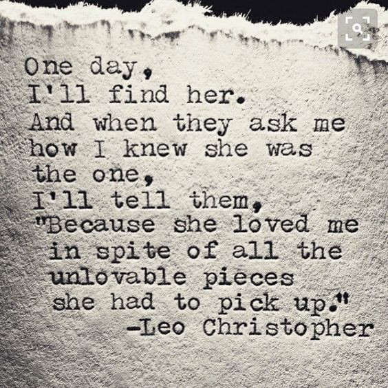 """One day, I'll find him. And when they ask me how I knew he was the one, I'll tell them, """"Because he loved me in spite of all the unlovable pieces he had to pick up."""""""