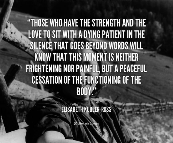 """Those who have the strength and the love to sit with a dying patient in the silence that goes beyond words will know that this moment is neither frightening nor painful, but a peaceful cessation of the functioning of the body."" - Elisabeth Kubler-Ross #quote #lifehack #elisabethkublerross"