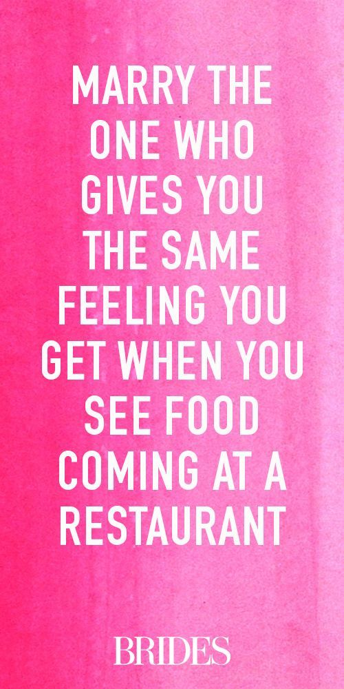 Marry the one who gives you the same feeling you get when you see food coming at a restaurant.