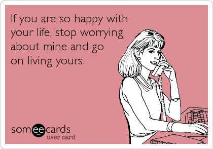 If you are so happy with your life, stop worrying about mine and go on living yours.