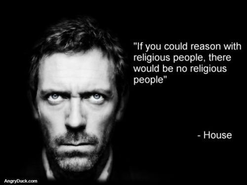 """If you could reason with religious people, there would be no religious people"" -House."