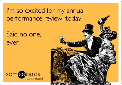 I am so excited for my annual performance review, today! Said no - performance reviews