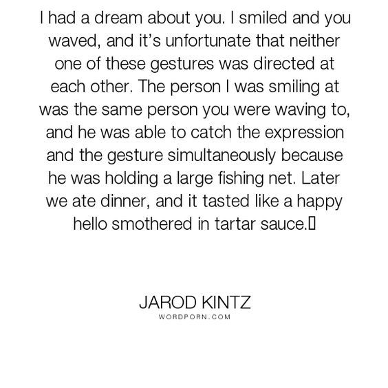 """Jarod Kintz - """"I had a dream about you. I smiled and you waved, and it�s unfortunate that neither..."""". humor, expression, hello, dinner, gesture, fishing, smother, tartar-sauce"""