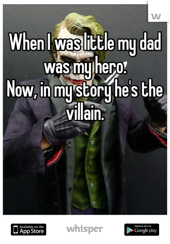 When I was little my dad was my hero.   Now, in my story he's the villain.