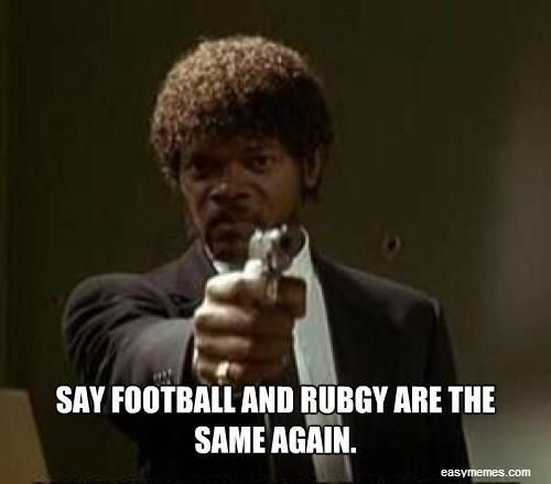 Football Is The Sport Where They Don T Touch The Ball With Their Hands Only With Their Feet 99 9 Of The Time Hence The Na Rugby Memes Rugby Funny Rugby Quotes