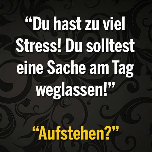 Du hast zu viel Stress! du solltest ein Sache am Tag weglassen! Aufstehen?