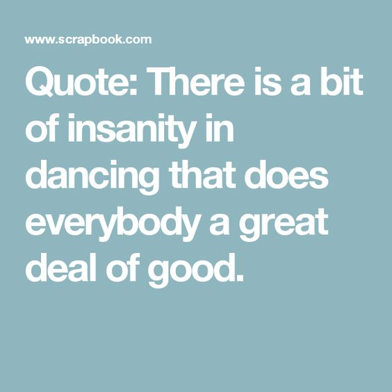 Quote: There is a bit of insanity in dancing that does everybody a great deal of good.