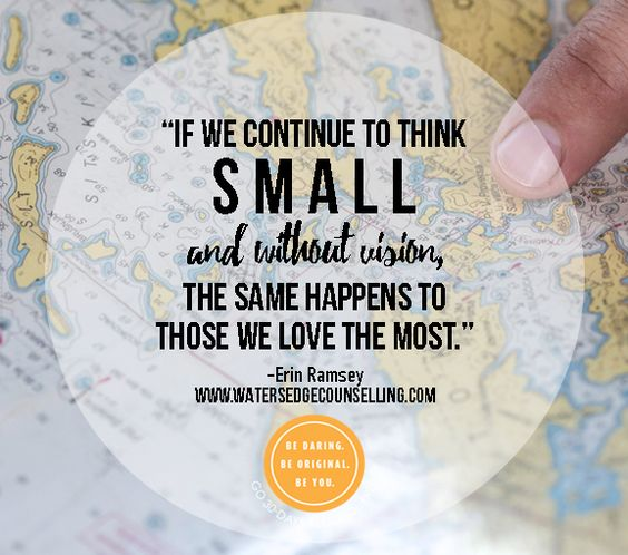"""If we continue to think small and without vision, the same happens to those we love the most.""  ― Erin Ramsey"