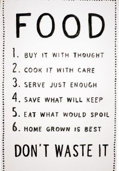 1. Buy it with thought 2. Cook it with care 3. Serve just enough 4. Save what will keep 5. Eat what will spoil 6. Home grown is best