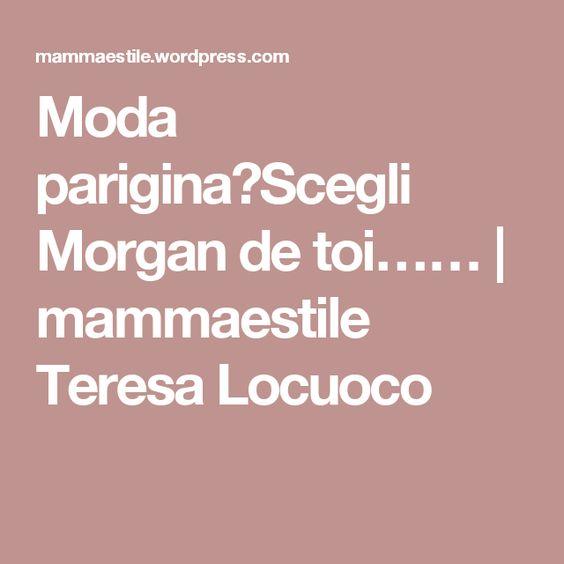Moda parigina?Scegli Morgan de toi…… | mammaestile Teresa Locuoco