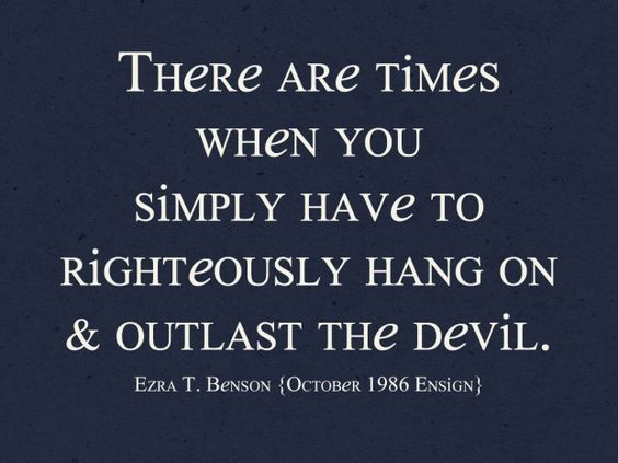 """""""There are times when you simply have to righteously hang on and outlast the devil."""" ~ Ezra Taft Benson, October 1986 Ensign"""