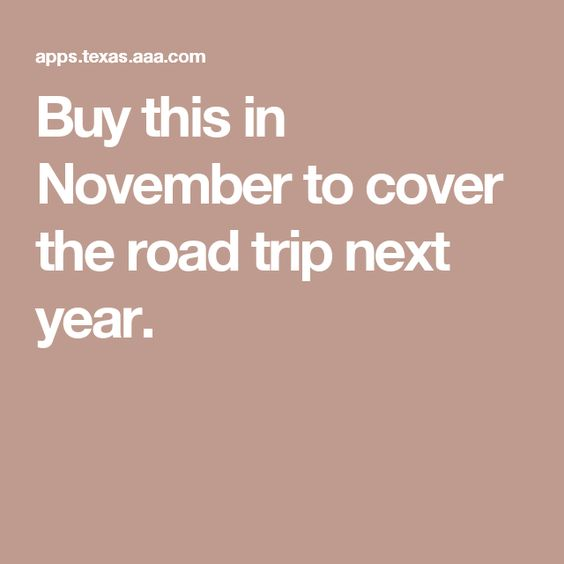 Buy this in November to cover the road trip next year.