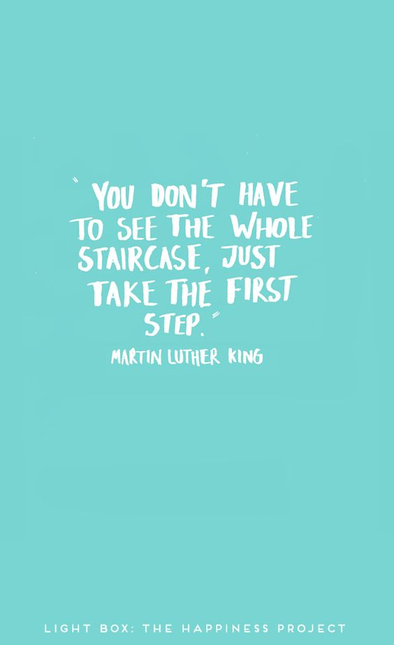 """""""You don't have to see the whole staircase, just take the first step."""" Martin Luther King.:"""