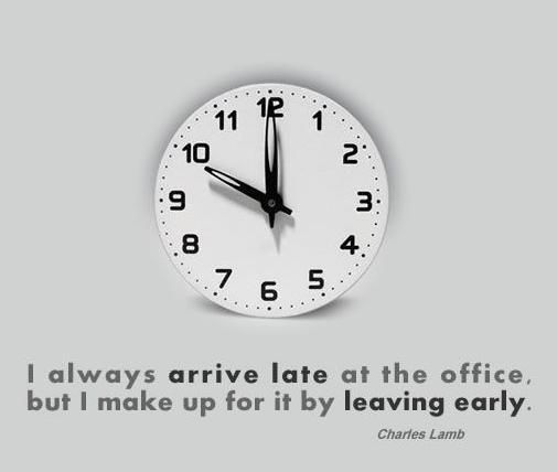 i always arrive late at the office but i make up for it by leaving home office early