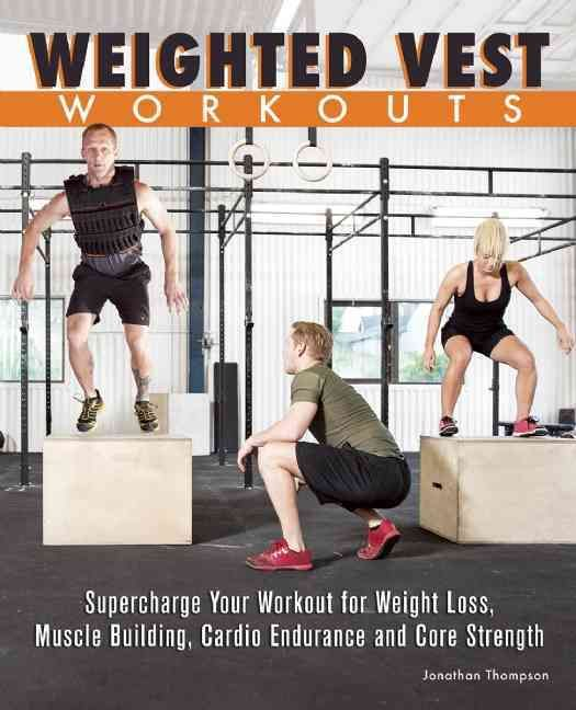 Weighted Vest Workouts: Supercharge Your Workout for Weight Loss, Muscle Building, Cardio Endurance and Core Stre...