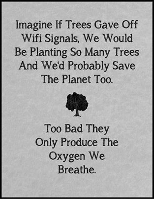 if trees would gave wifi signals, we would be planting many trees and save the planet, too bad they only produce the oxygen we breathe.