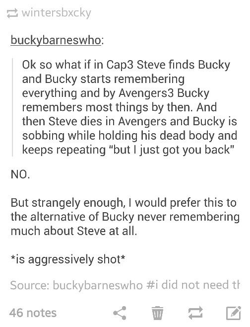 K guys, I have a controversial idea to share: Chris Evans has been very vocal about being done with acting once his contract with Marvel expires, and that contract only has 2 movies left after Age of Ultron. And Sebastian Stan has 7 post-Winter Soldier movies left last time I checked. So what if Steve dies in Captain America 3 and Bucky becomes the new Captain America? Steve can then cameo in Avengers 3 either in a flashback or in a Kenobi-style ghost appearance.