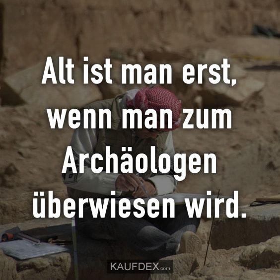 Alt Ist Man Erst Wenn Man Zum Archaologen Uberwiesen Wird Kaufdex Lustige Spruche Lustige Spruche Spruche Denken Zitate