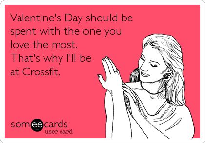 Valentine's Day should be spent with the one you love the most. That's why I'll be at Crossfit.