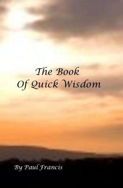 Wisdom in  moments notice, when during your normal day you hit that moment when everything is getting on top of you, refer to The Book Of Quick Wisdom and straighten your day out...