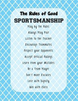 This is a bright and colorful sign to print and post in any gym or physical education setting. The Rules to Good Sportsmanship Play by the Rules Always Play Fair Listen to the Teacher Encourage Teammates Respect your Opponents Accept Official Rulings Learn from your Mistakes Be a Team Player Don't make Excuses Lose with Dignity Win with Class