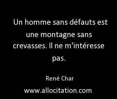 Un homme sans défauts est une montagne sans crevasses. Il ne m'intéresse pas. René Char