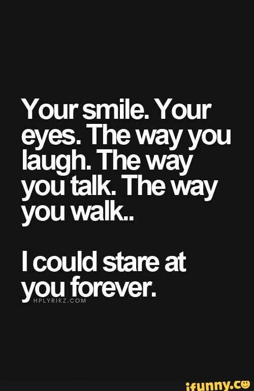 Your Smile Your Eyes The Way You Laugh The Way You Talk The Way You Walk I Could Stare At You Forever Ifunny Quotes About Love And Relationships Quotes