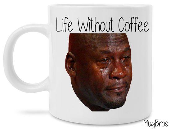 Michael Jordan Sad Meme Life Without Coffee Funny Coffee Mug