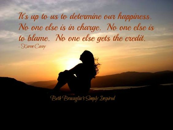 """It is up to us to determine our happiness.  No one else is in charge.  No one else is to blame.  No one else gets the credit.""  (~ Karen Casey)"