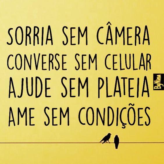 Sorria sem câmera, converse sem celular, ajude sem plateia, ame sem condições. #autordesconhecido #sorria #frases #citações #essencial #conselho #pravidatoda #instabynina: