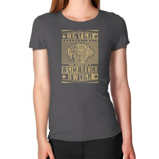 Never underestimate the power of a Weimaraner Owner Women's T-Shirt