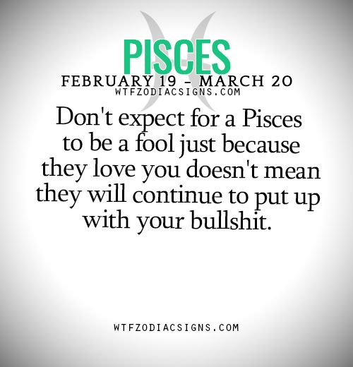 Don't expect for a Pisces to be a fool just because they love you doesn't mean they will continue to put up with your bullshit. - WTF Zodiac Signs Daily Horoscope!