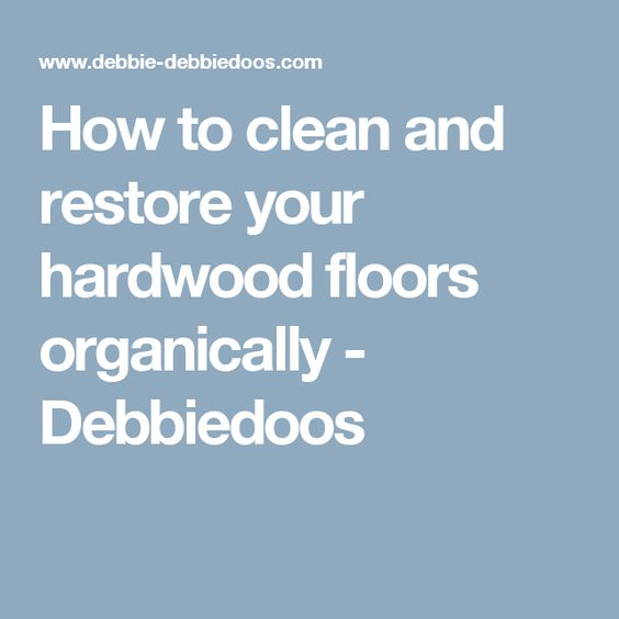 How to clean and restore your hardwood floors organically - Debbiedoos