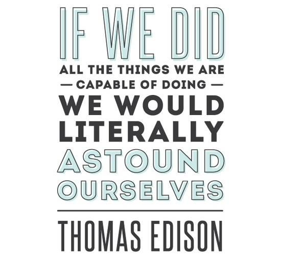 "If we did all the things we are capable of doing, we would literally astound ourselves"" -Thomas Edison"