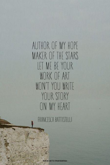 Author of my hope<br />Maker of the stars<br />Let me be Your <br />work of art<br />Won't You write <br />Your story <br />on my heart Francesca Battistelli | #francescabattistelli, #lyrics