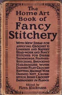 The Home Art Book of Fancy Stitchery.  Edited by Flora Klickmann.   With new ideas for applying Crochet to lingerie and napery bead-work and fancy stitches for dress trimmings, Feather-stitching, Smocking, Hardangerwork, Darned Filet Crochet, Knitting, Macrame Work, Darned net, Cross-stitch, Irish Crochet, Embroidery on Flannel.