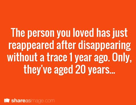 The person you loved has just reappeared after disappearing without a trace one year ago. Only, they've aged twenty years. . .