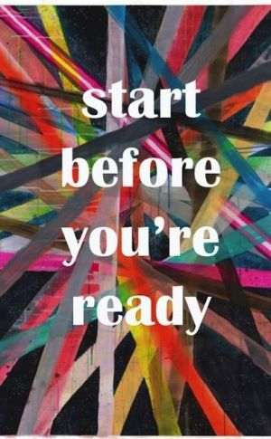 Start Before Youre Ready.
