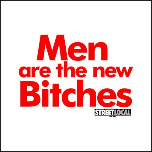 Men are the new bitches!