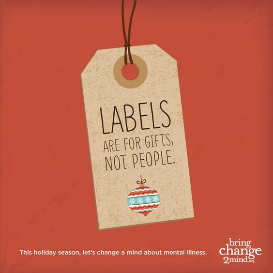 the act of labeling people with mental illness That is how most people perceive the act of labeling: entirely bad labeling, though, can also help or, rather, it is not the label, but the knowledge that comes with the label when my son was diagnosed, we were upset but after we got over our grief, we read extensively on the topic and began to realize.