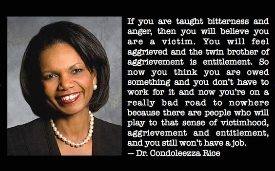 """""""If you are taught bitterness and anger, then you will believe you are a victim.  You will feel aggrieved and the twin brother of aggrievement is entitlement.  So now you think you are owed something and you don't have to work for it and now you're on a really bad road to nowhere because there are people who will play to that sense of victimhood, aggrievement and entitlement, and you still won't have a job."""" - Dr. Condoleezza Rice"""