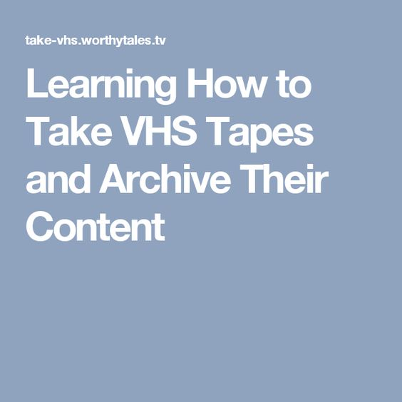 Learning How to Take VHS Tapes and Archive Their Content